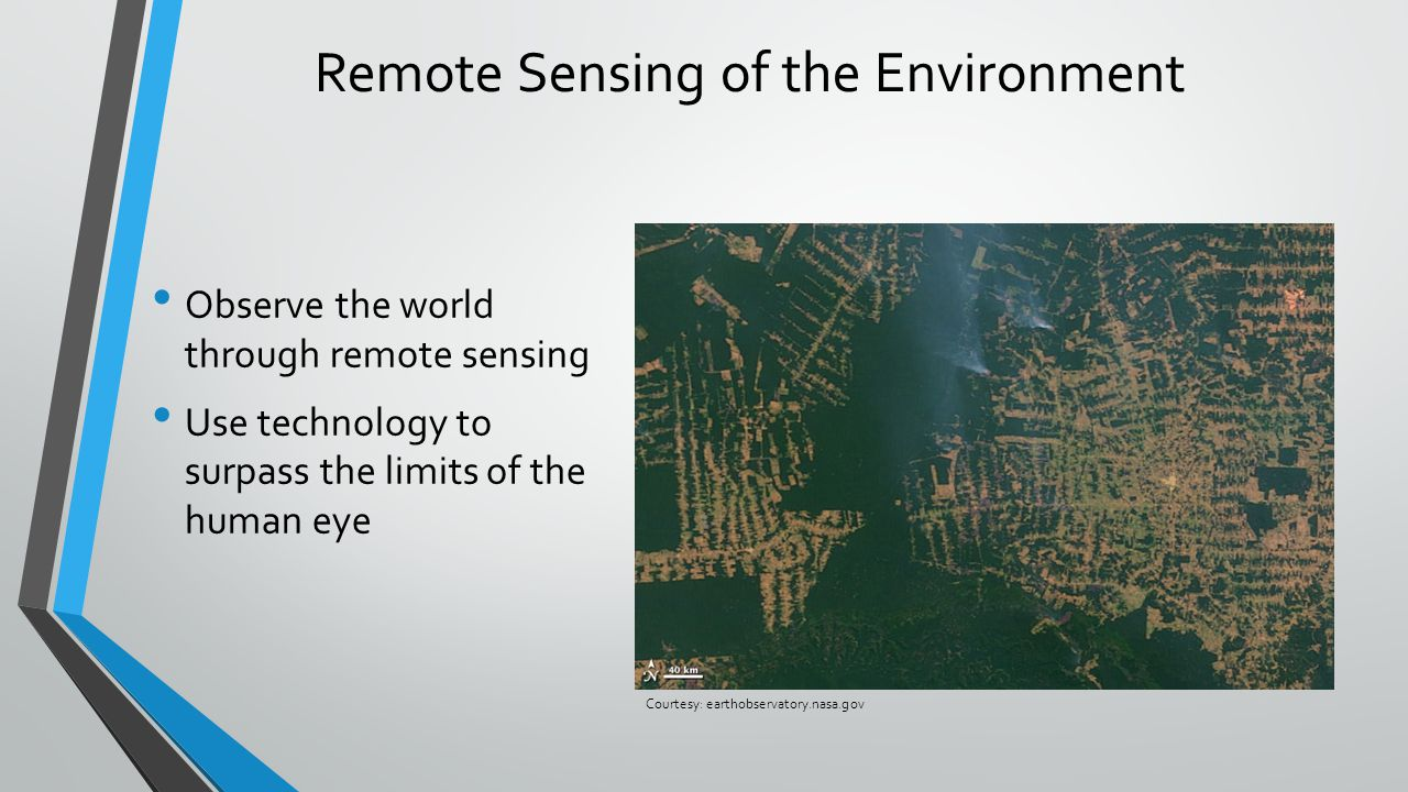 Remote Sensing of the Environment Observe the world through remote sensing Use technology to surpass the limits of the human eye Courtesy: earthobservatory.nasa.gov