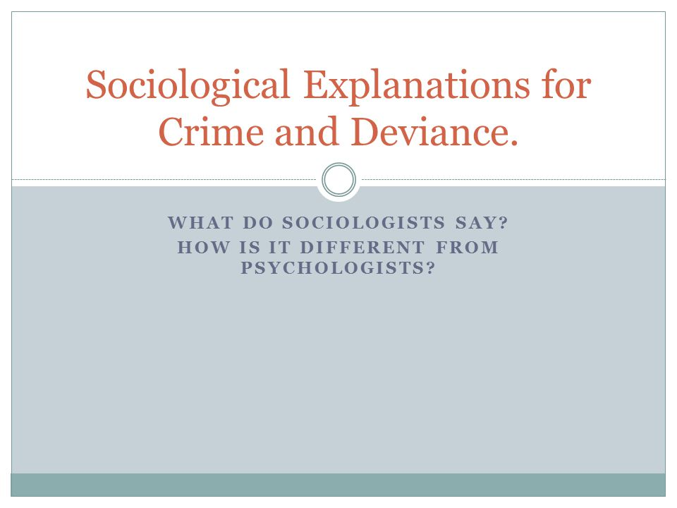 WHAT DO SOCIOLOGISTS SAY? HOW IS IT DIFFERENT FROM PSYCHOLOGISTS? Sociological Explanations for Crime and Deviance.