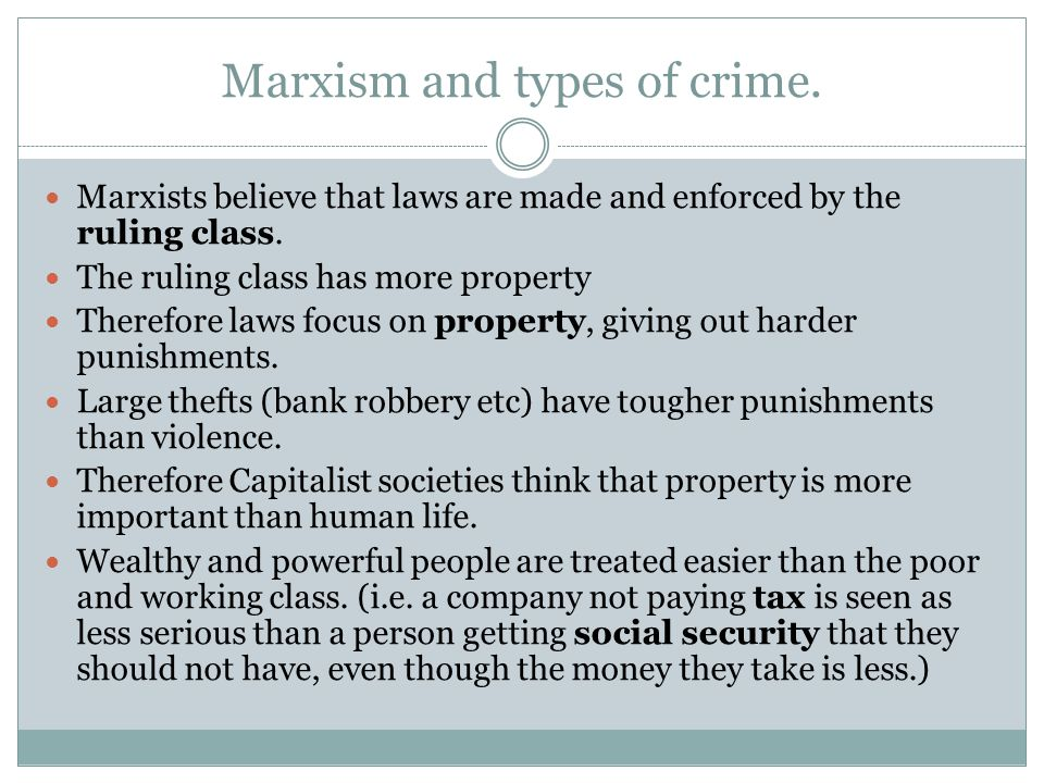 Marxism and types of crime. Marxists believe that laws are made and enforced by the ruling class. The ruling class has more property Therefore laws fo