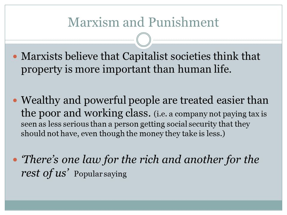Marxism and Punishment Marxists believe that Capitalist societies think that property is more important than human life. Wealthy and powerful people a