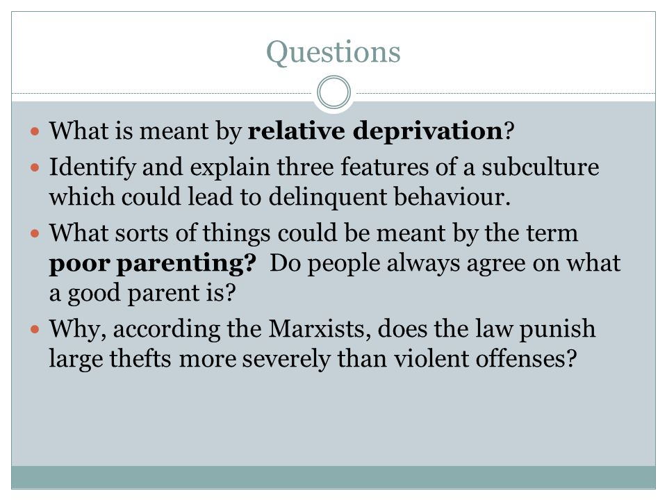 Questions What is meant by relative deprivation? Identify and explain three features of a subculture which could lead to delinquent behaviour. What so