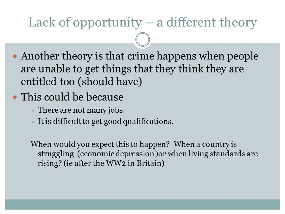 Lack of opportunity – a different theory Another theory is that crime happens when people are unable to get things that they think they are entitled too (should have) This could be because  There are not many jobs.