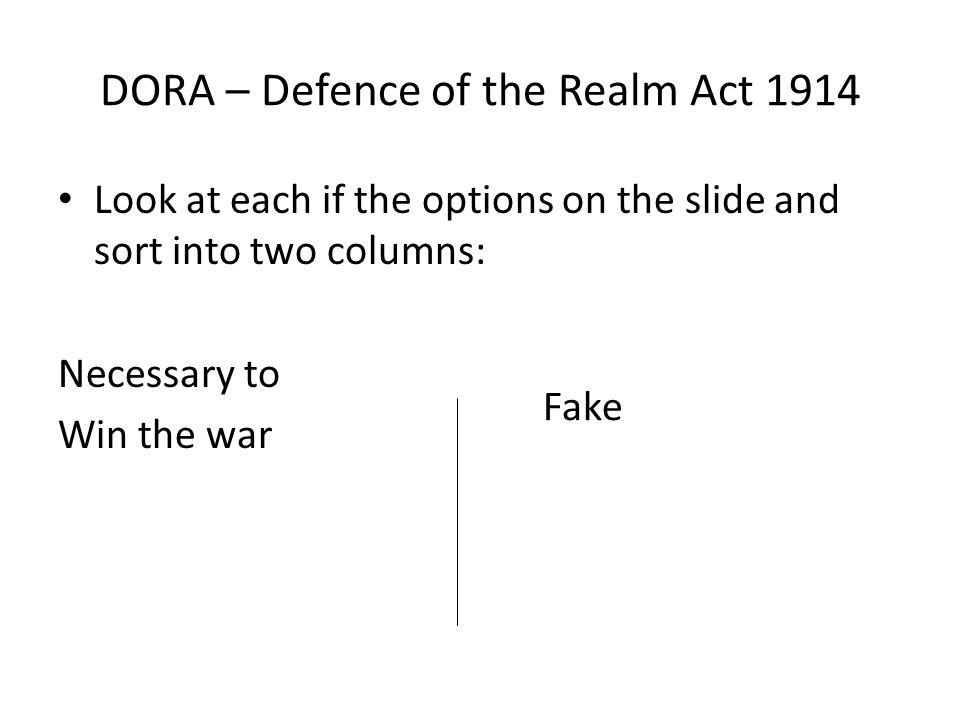 DORA – Defence of the Realm Act 1914 Look at each if the options on the slide and sort into two columns: Necessary to Win the war Fake