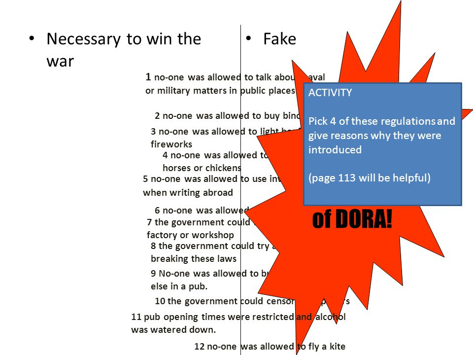 Necessary to win the war Fake 1 no-one was allowed to talk about naval or military matters in public places 2 no-one was allowed to buy binoculars 3 no-one was allowed to light bonfires or fireworks 4 no-one was allowed to give bread to horses or chickens 5 no-one was allowed to use invisible ink when writing abroad 6 no-one was allowed to ring church bells 7 the government could take over any factory or workshop 8 the government could try any civilian breaking these laws 9 No-one was allowed to buy a drink for someone else in a pub.