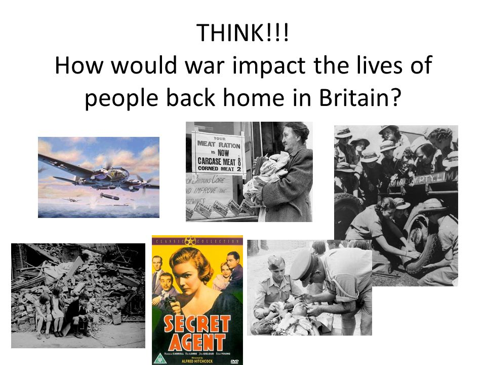 THINK!!! How would war impact the lives of people back home in Britain?