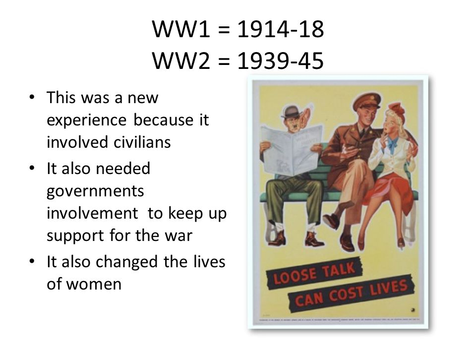 WW1 = 1914-18 WW2 = 1939-45 This was a new experience because it involved civilians It also needed governments involvement to keep up support for the war It also changed the lives of women