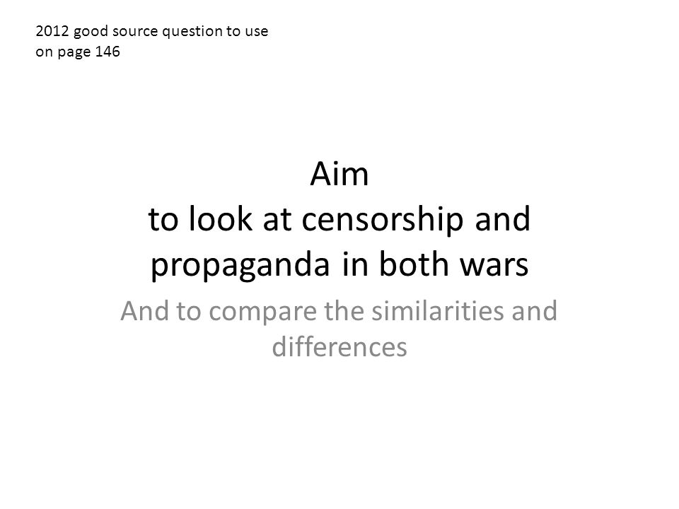Aim to look at censorship and propaganda in both wars And to compare the similarities and differences 2012 good source question to use on page 146