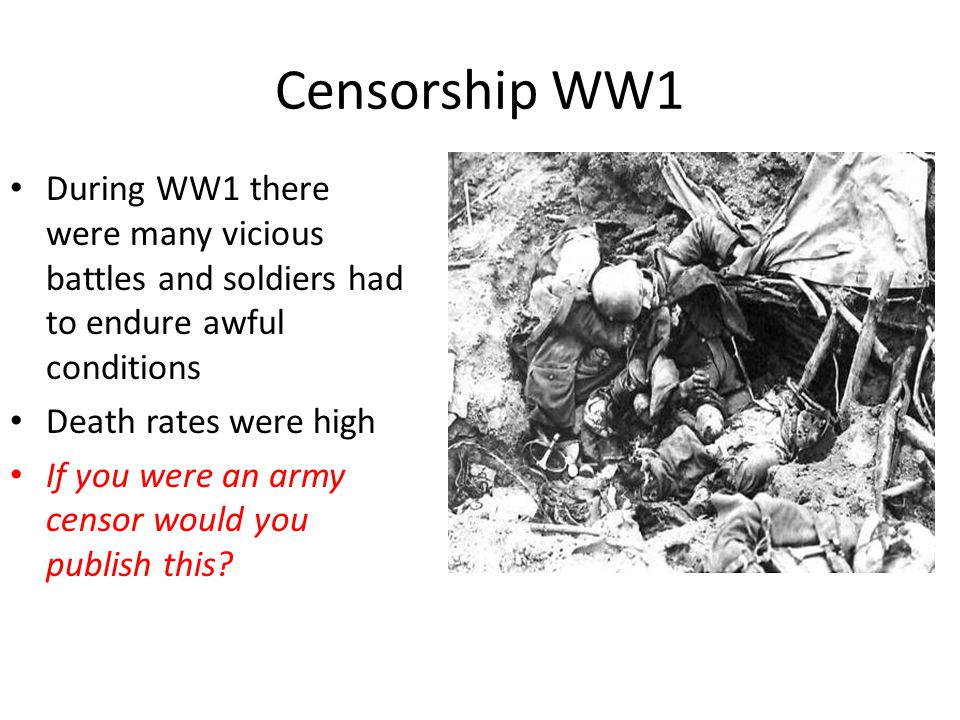 Censorship WW1 During WW1 there were many vicious battles and soldiers had to endure awful conditions Death rates were high If you were an army censor