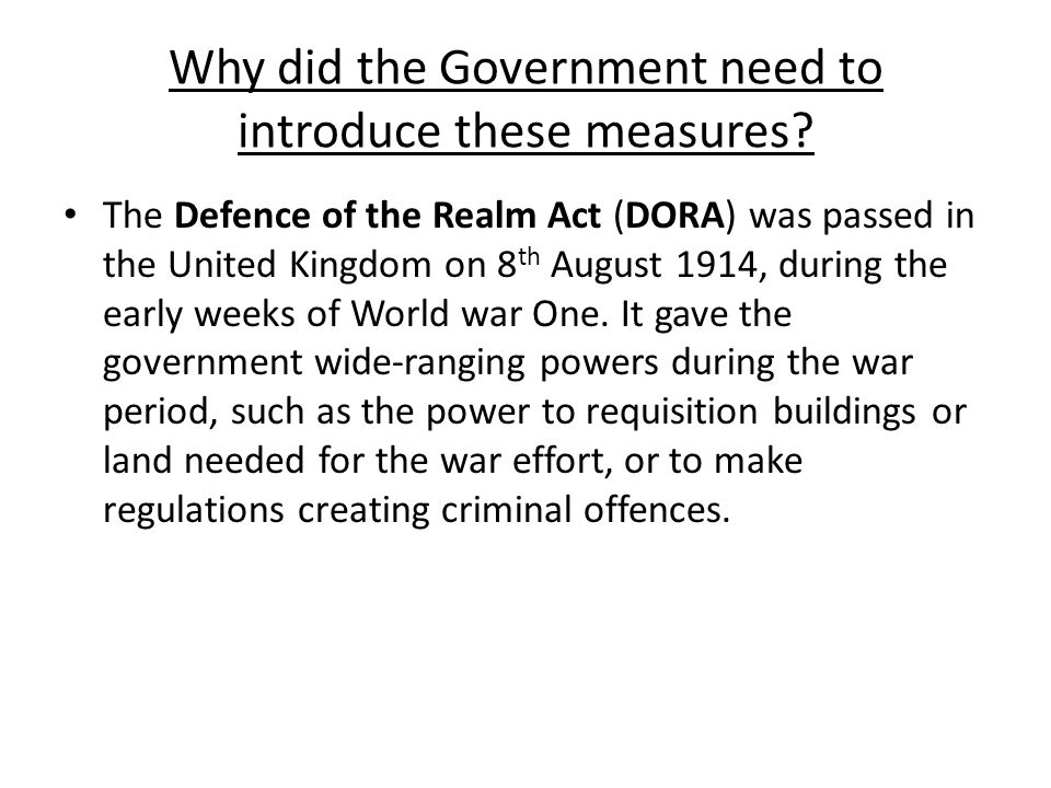 Why did the Government need to introduce these measures? The Defence of the Realm Act (DORA) was passed in the United Kingdom on 8 th August 1914, dur