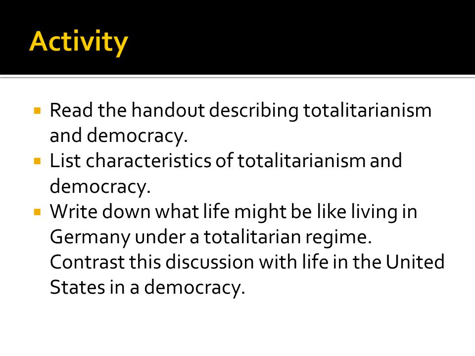  Read the handout describing totalitarianism and democracy.  List characteristics of totalitarianism and democracy.  Write down what life might be