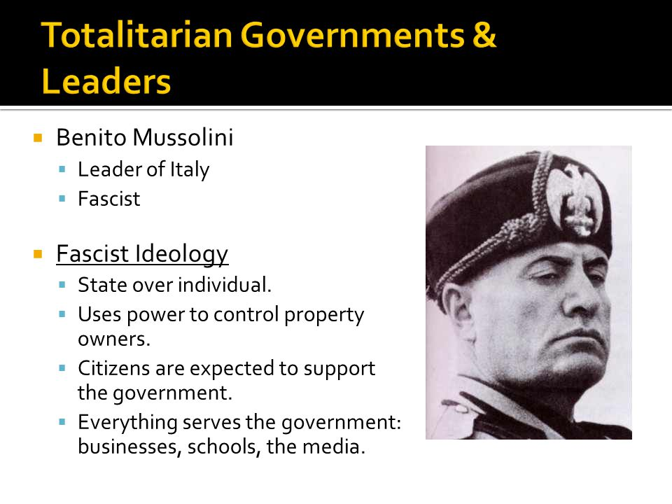  Benito Mussolini  Leader of Italy  Fascist  Fascist Ideology  State over individual.  Uses power to control property owners.  Citizens are exp