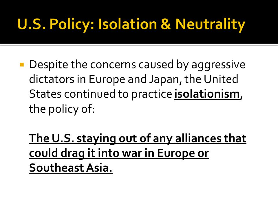  Despite the concerns caused by aggressive dictators in Europe and Japan, the United States continued to practice isolationism, the policy of: The U.