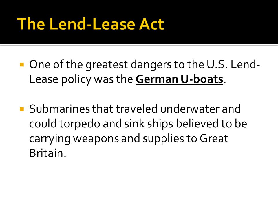  One of the greatest dangers to the U.S. Lend- Lease policy was the German U-boats.  Submarines that traveled underwater and could torpedo and sink
