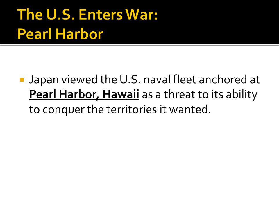  Japan viewed the U.S. naval fleet anchored at Pearl Harbor, Hawaii as a threat to its ability to conquer the territories it wanted.