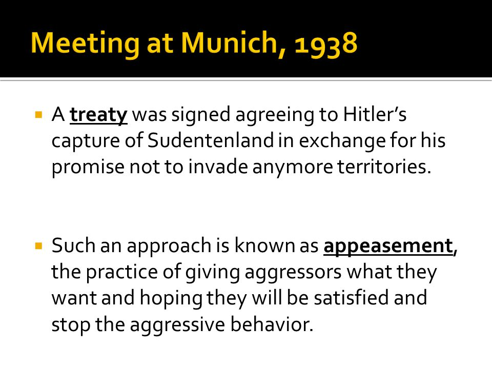  A treaty was signed agreeing to Hitler's capture of Sudentenland in exchange for his promise not to invade anymore territories.  Such an approach i