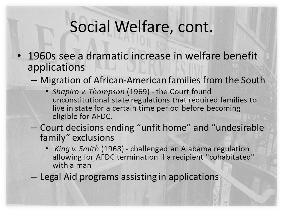 Social Welfare, cont. 1960s see a dramatic increase in welfare benefit applications – Migration of African-American families from the South Shapiro v.