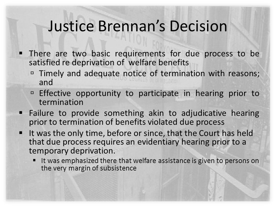 Justice Brennan's Decision  There are two basic requirements for due process to be satisfied re deprivation of welfare benefits  Timely and adequate notice of termination with reasons; and  Effective opportunity to participate in hearing prior to termination  Failure to provide something akin to adjudicative hearing prior to termination of benefits violated due process  It was the only time, before or since, that the Court has held that due process requires an evidentiary hearing prior to a temporary deprivation.