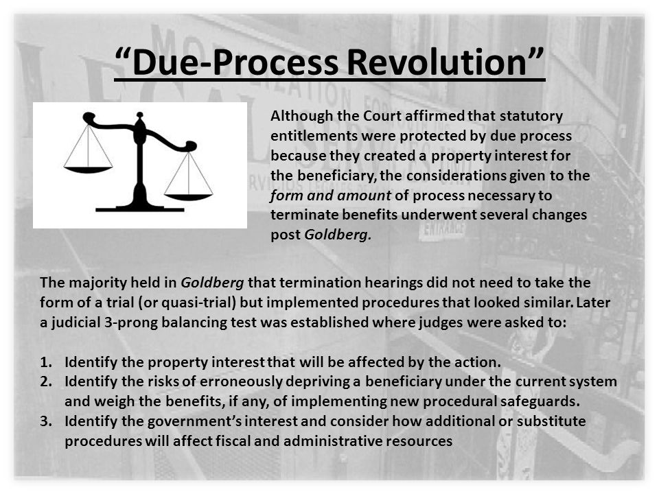 Due-Process Revolution Although the Court affirmed that statutory entitlements were protected by due process because they created a property interest for the beneficiary, the considerations given to the form and amount of process necessary to terminate benefits underwent several changes post Goldberg.