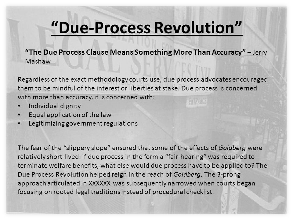Due-Process Revolution The Due Process Clause Means Something More Than Accuracy – Jerry Mashaw The fear of the slippery slope ensured that some of the effects of Goldberg were relatively short-lived.