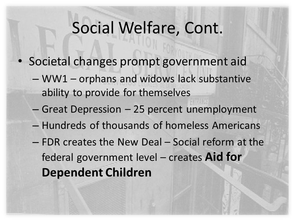 Social Welfare, Cont. Societal changes prompt government aid – WW1 – orphans and widows lack substantive ability to provide for themselves – Great Dep