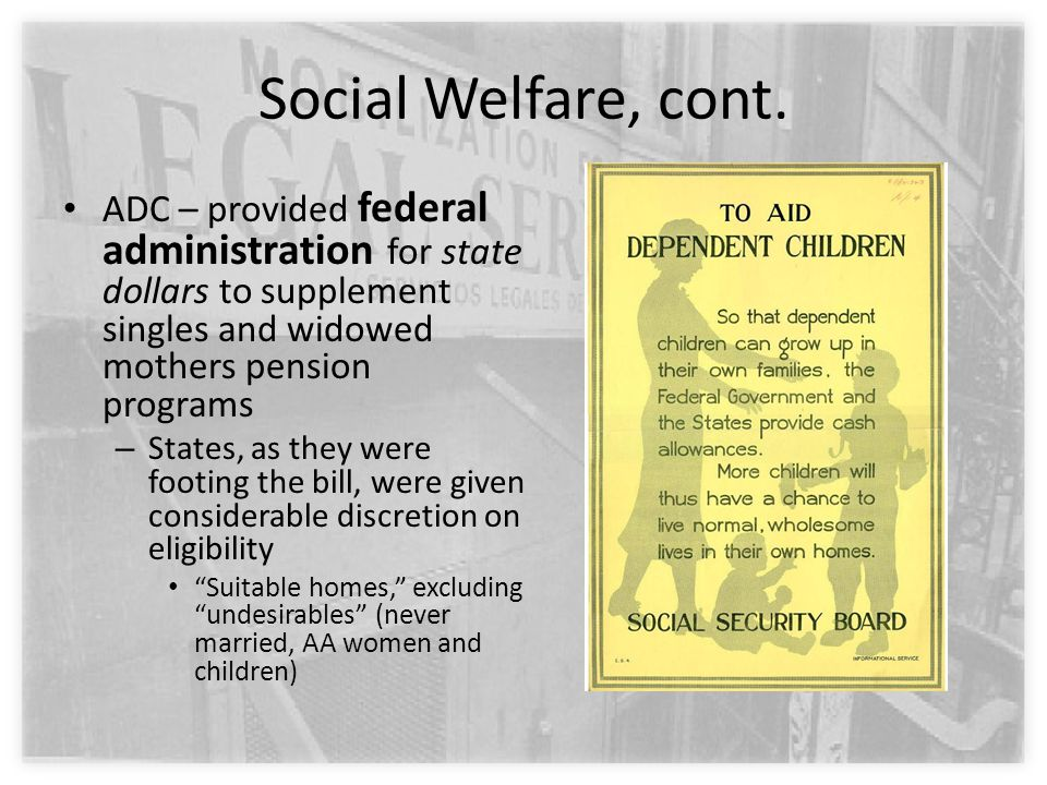 Social Welfare, cont. ADC – provided federal administration for state dollars to supplement singles and widowed mothers pension programs – States, as