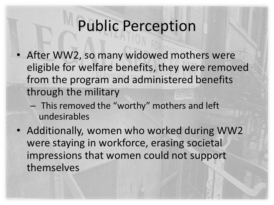 Public Perception After WW2, so many widowed mothers were eligible for welfare benefits, they were removed from the program and administered benefits through the military – This removed the worthy mothers and left undesirables Additionally, women who worked during WW2 were staying in workforce, erasing societal impressions that women could not support themselves