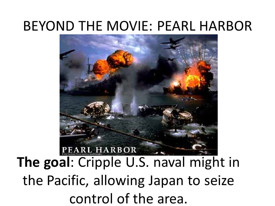BEYOND THE MOVIE: PEARL HARBOR The goal: Cripple U.S. naval might in the Pacific, allowing Japan to seize control of the area.