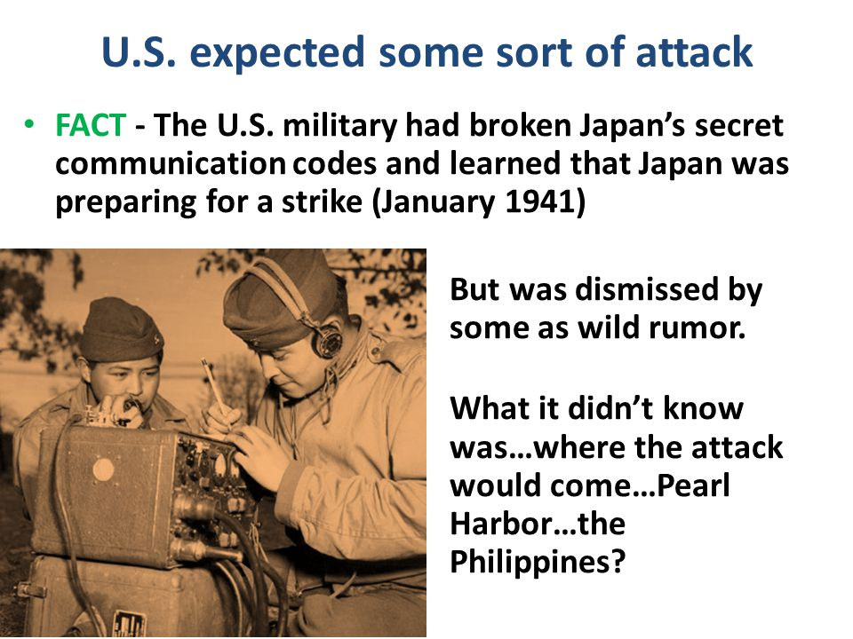 U.S. expected some sort of attack FACT - The U.S. military had broken Japan's secret communication codes and learned that Japan was preparing for a st