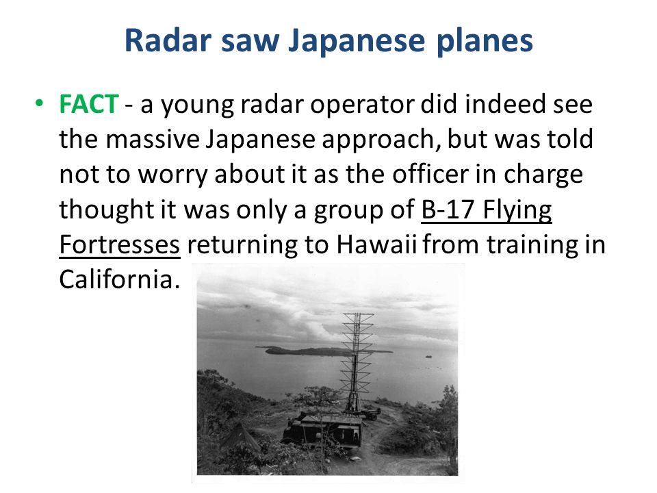 Radar saw Japanese planes FACT - a young radar operator did indeed see the massive Japanese approach, but was told not to worry about it as the office