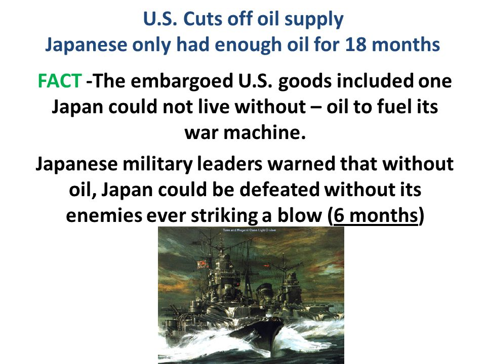 U.S. Cuts off oil supply Japanese only had enough oil for 18 months FACT -The embargoed U.S. goods included one Japan could not live without – oil to