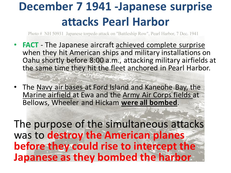 December 7 1941 -Japanese surprise attacks Pearl Harbor FACT - The Japanese aircraft achieved complete surprise when they hit American ships and milit