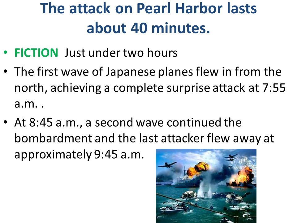 The attack on Pearl Harbor lasts about 40 minutes. FICTION Just under two hours The first wave of Japanese planes flew in from the north, achieving a