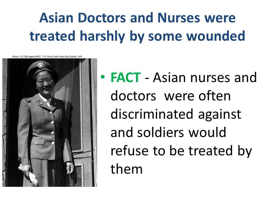 Asian Doctors and Nurses were treated harshly by some wounded FACT - Asian nurses and doctors were often discriminated against and soldiers would refu