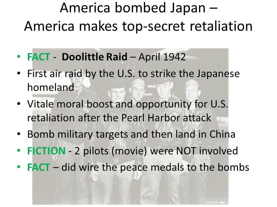 America bombed Japan – America makes top-secret retaliation FACT - Doolittle Raid – April 1942 First air raid by the U.S. to strike the Japanese homel