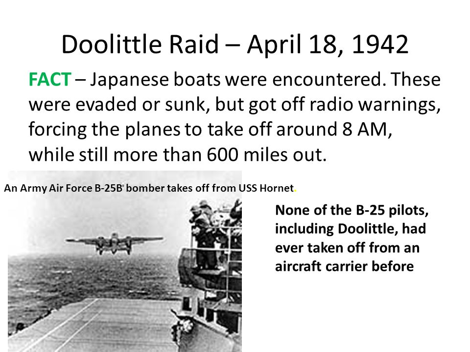 Doolittle Raid – April 18, 1942 FACT – Japanese boats were encountered. These were evaded or sunk, but got off radio warnings, forcing the planes to t