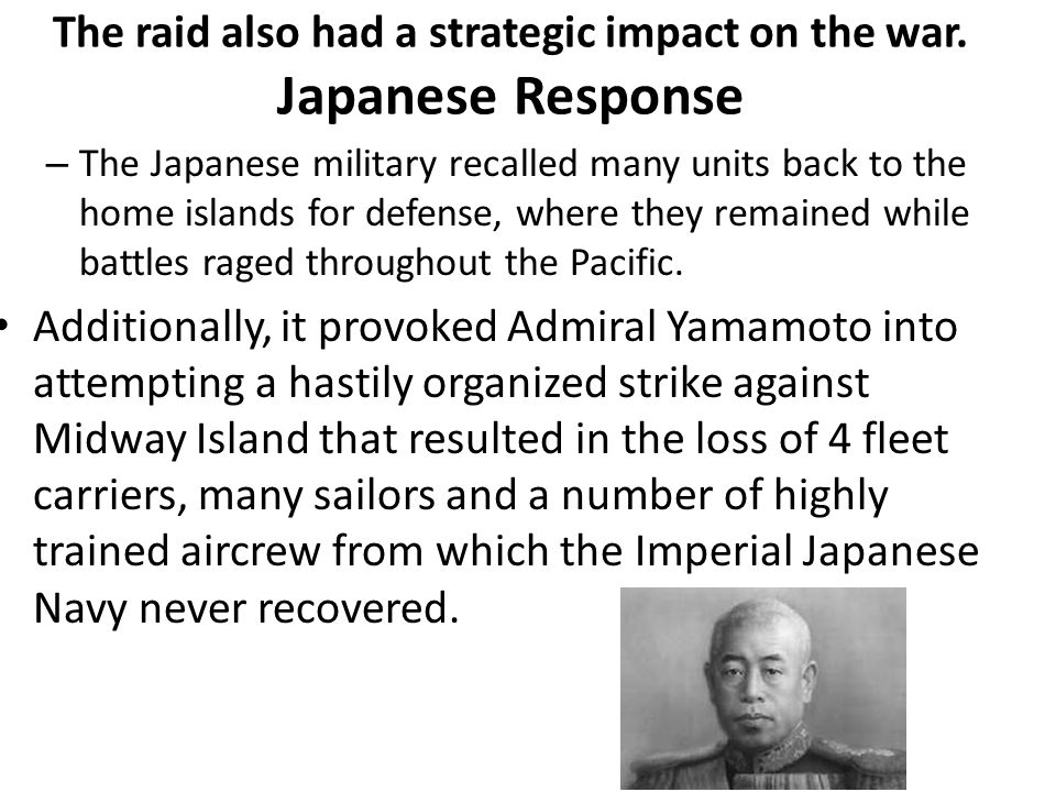The raid also had a strategic impact on the war. Japanese Response – The Japanese military recalled many units back to the home islands for defense, w