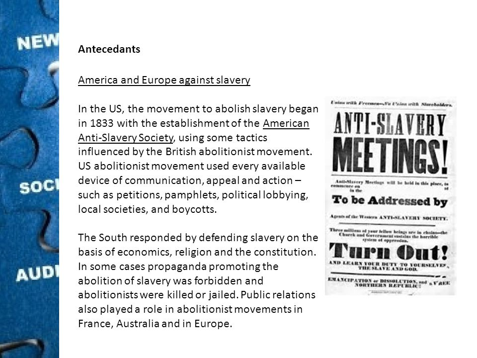 Antecedants America and Europe against slavery In the US, the movement to abolish slavery began in 1833 with the establishment of the American Anti-Slavery Society, using some tactics influenced by the British abolitionist movement.