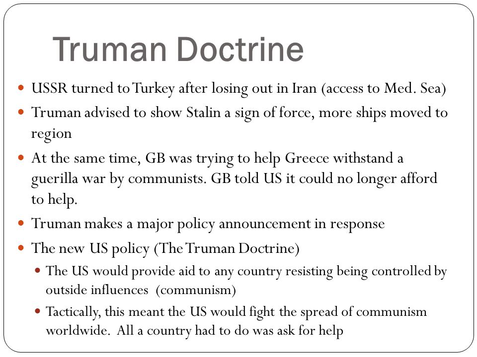 Truman Doctrine USSR turned to Turkey after losing out in Iran (access to Med. Sea) Truman advised to show Stalin a sign of force, more ships moved to