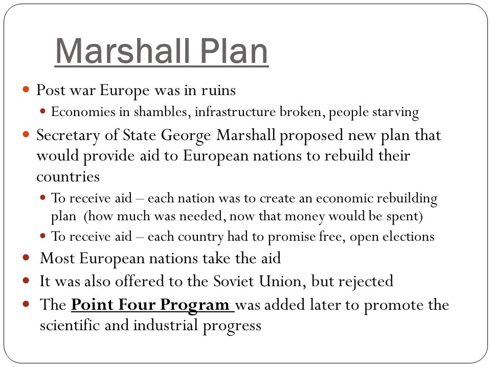 Marshall Plan Post war Europe was in ruins Economies in shambles, infrastructure broken, people starving Secretary of State George Marshall proposed n