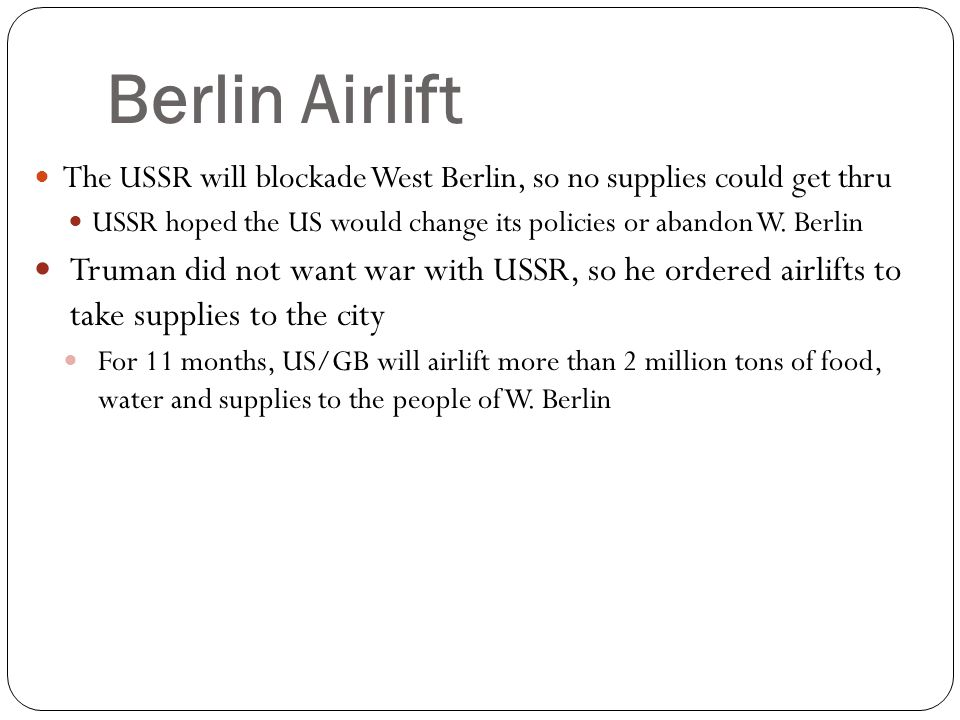 Berlin Airlift The USSR will blockade West Berlin, so no supplies could get thru USSR hoped the US would change its policies or abandon W. Berlin Trum