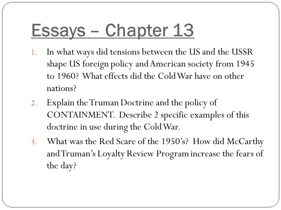 Essays – Chapter 13 1. In what ways did tensions between the US and the USSR shape US foreign policy and American society from 1945 to 1960? What effe