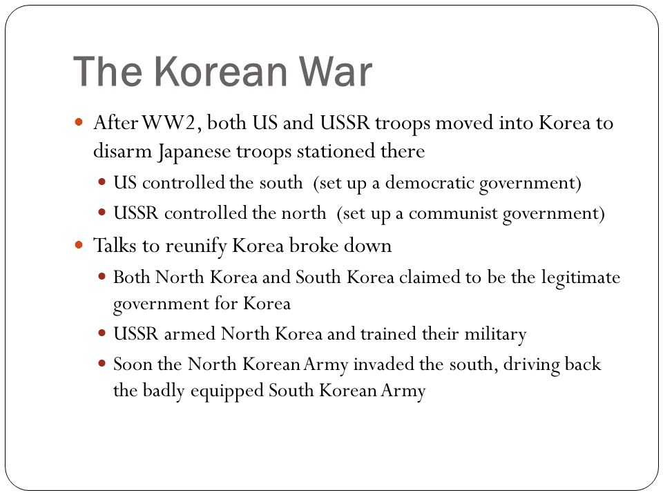 The Korean War After WW2, both US and USSR troops moved into Korea to disarm Japanese troops stationed there US controlled the south (set up a democra