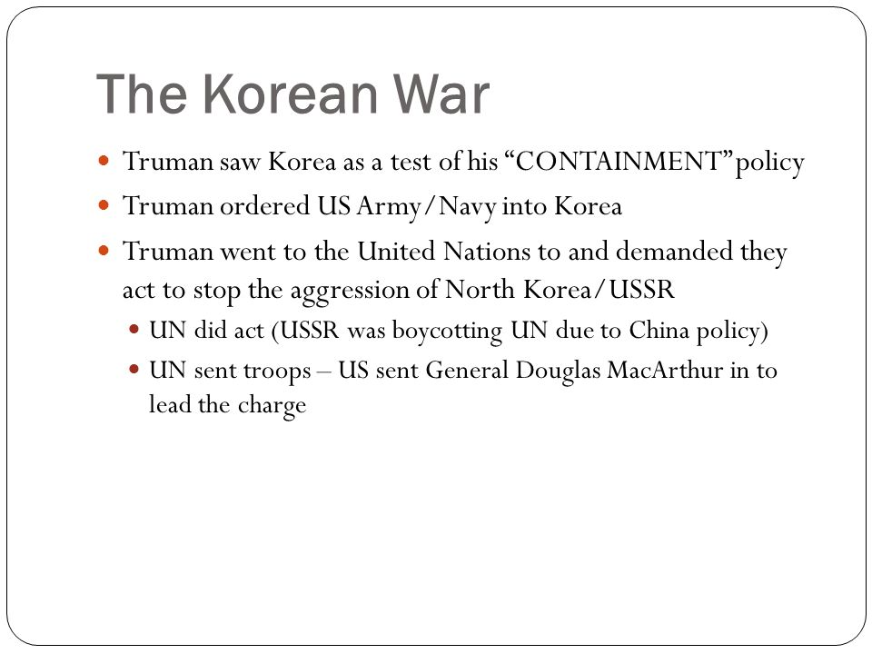 "The Korean War Truman saw Korea as a test of his ""CONTAINMENT"" policy Truman ordered US Army/Navy into Korea Truman went to the United Nations to and"