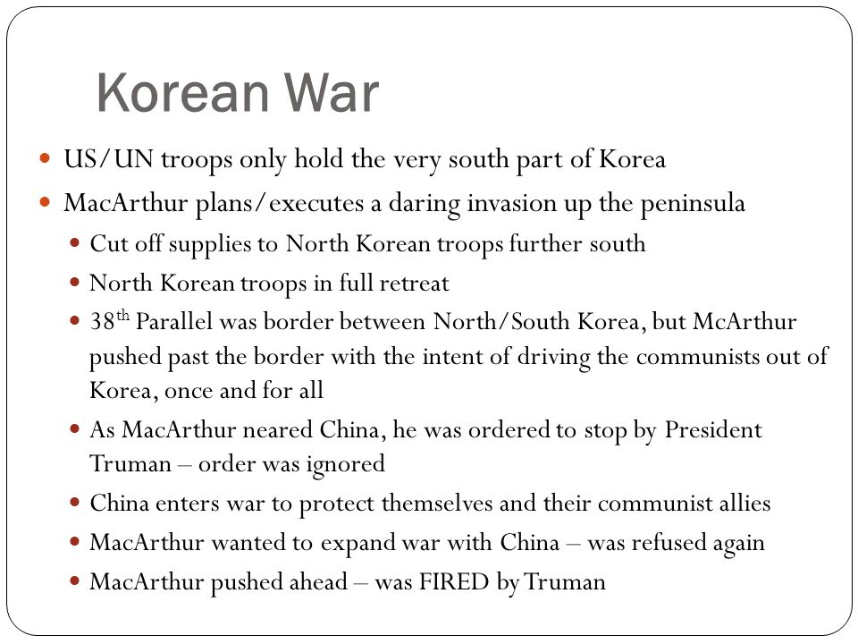 Korean War US/UN troops only hold the very south part of Korea MacArthur plans/executes a daring invasion up the peninsula Cut off supplies to North K
