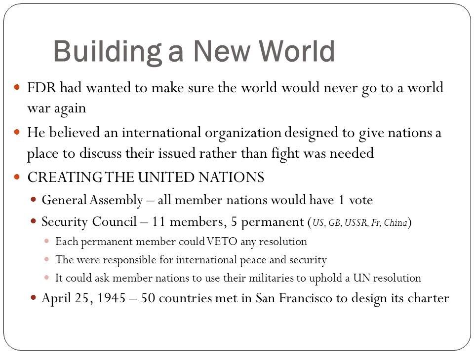 Building a New World FDR had wanted to make sure the world would never go to a world war again He believed an international organization designed to g