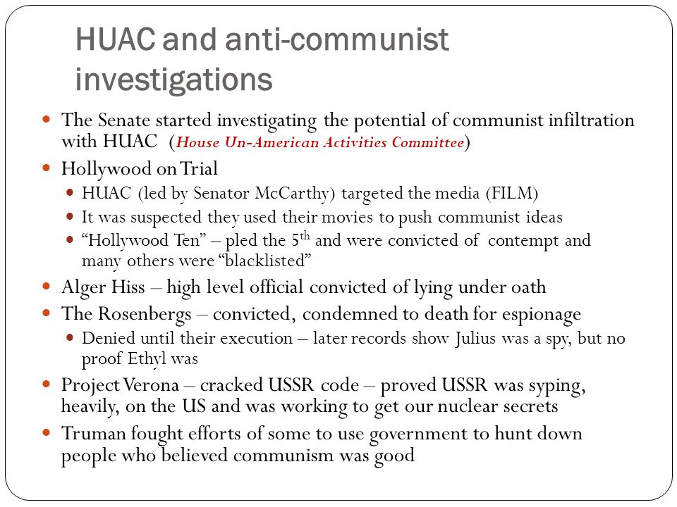 HUAC and anti-communist investigations The Senate started investigating the potential of communist infiltration with HUAC ( House Un-American Activiti