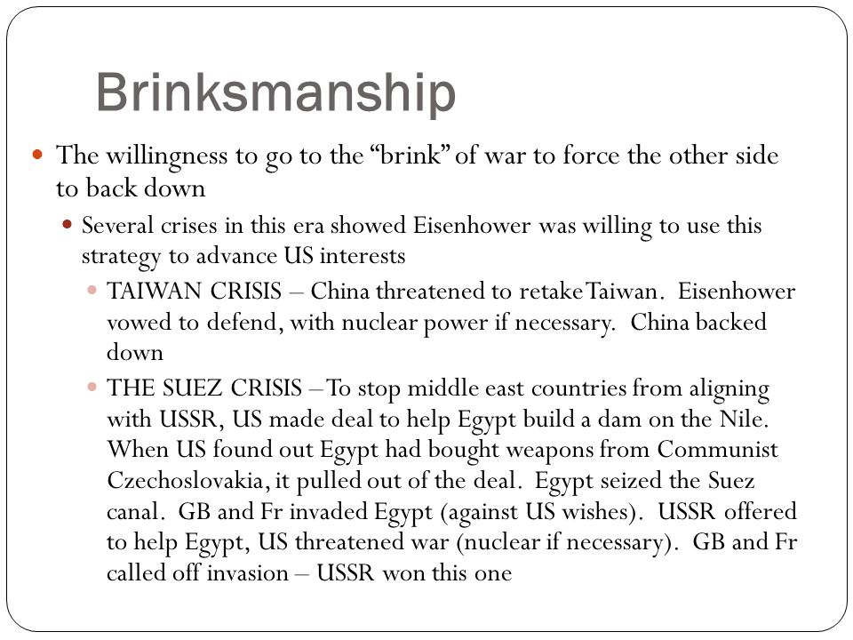 "Brinksmanship The willingness to go to the ""brink"" of war to force the other side to back down Several crises in this era showed Eisenhower was willin"