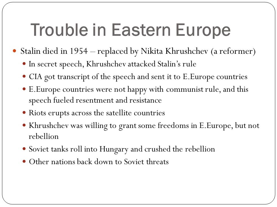 Trouble in Eastern Europe Stalin died in 1954 – replaced by Nikita Khrushchev (a reformer) In secret speech, Khrushchev attacked Stalin's rule CIA got