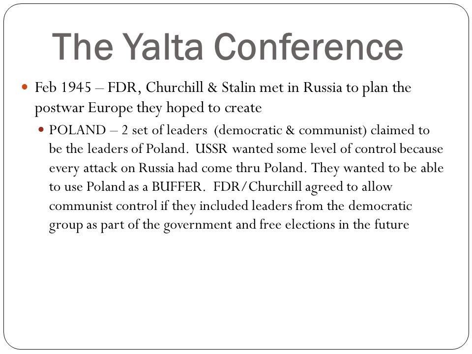 The Yalta Conference Feb 1945 – FDR, Churchill & Stalin met in Russia to plan the postwar Europe they hoped to create POLAND – 2 set of leaders (democ