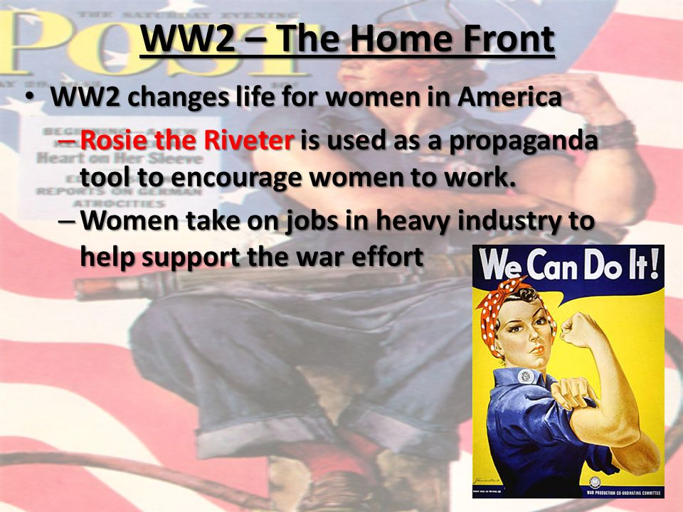 WW2 – The Home Front WW2 changes life for women in America WW2 changes life for women in America – Rosie the Riveter is used as a propaganda tool to encourage women to work.